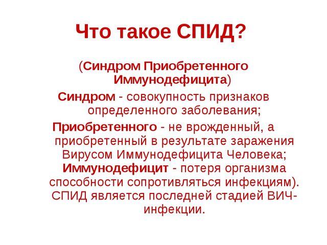 Что такое СПИД? (Синдром Приобретенного Иммунодефицита) Синдром - совокупност...