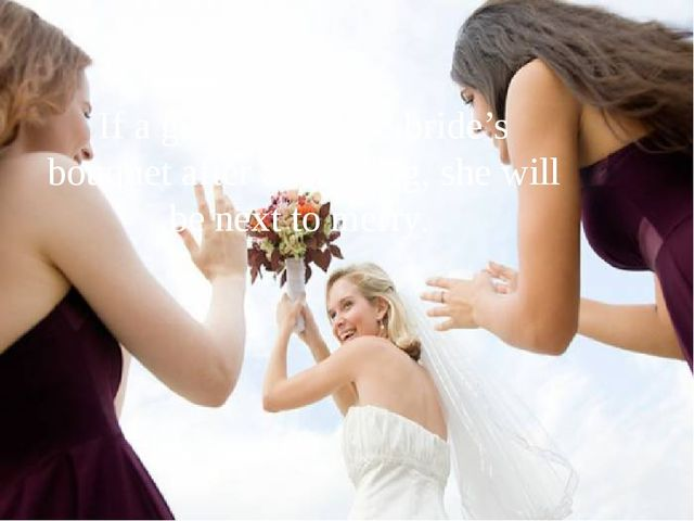 If a girl catches the bride's bouquet after a wedding, she will be next to mе...