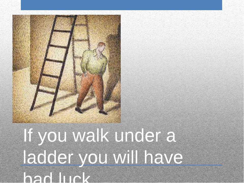 If you walk under a ladder you will have bad luck.
