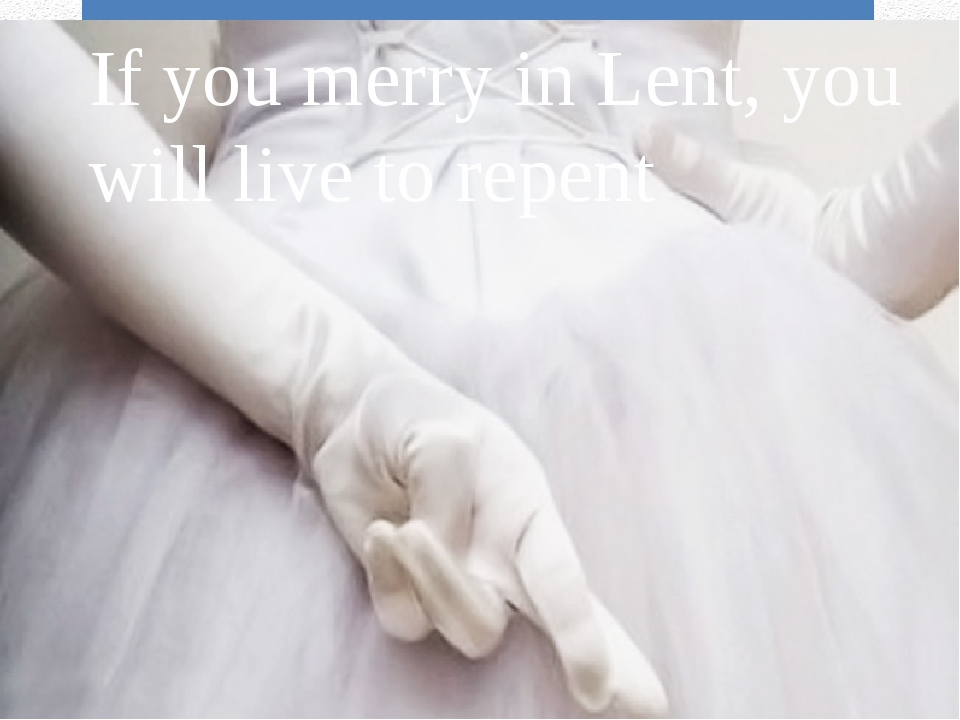 If you merry in Lent, you will live to repent