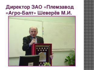 Директор ЗАО «Племзавод «Агро-Балт» Шеверёв М.И.