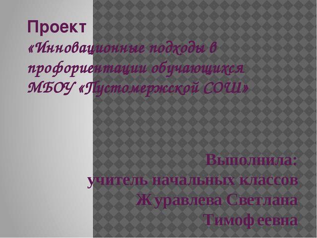Проект «Инновационные подходы в профориентации обучающихся МБОУ «Пустомержско...