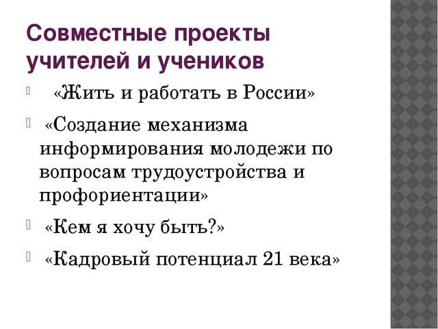 Совместные проекты учителей и учеников  «Жить и работать в России» «Создание...