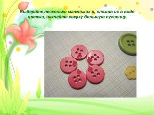 Выберите несколько маленьких и, сложив их в виде цветка, наклейте сверху боль