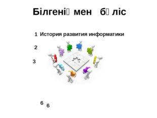 Білгеніңмен бөліс История развития информатики 1 3 2 6 6