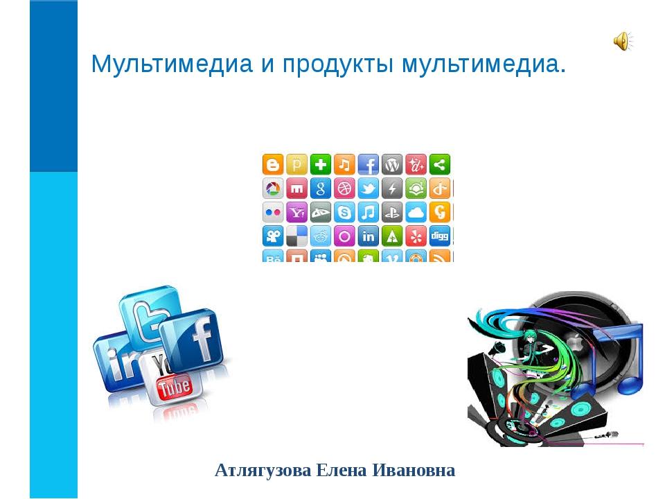 Мультимедиа и продукты мультимедиа. Атлягузова Елена Ивановна