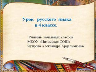 Урок русского языка в 4 классе. Учитель начальных классов МБОУ «Цилемская СО