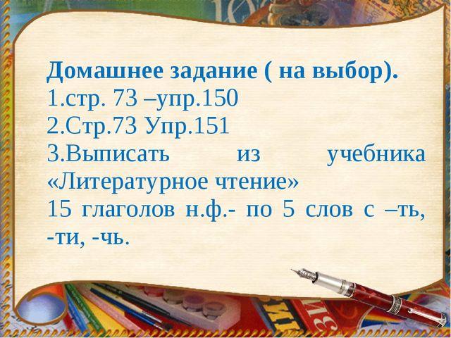 Домашнее задание ( на выбор). 1.стр. 73 –упр.150 2.Стр.73 Упр.151 3.Выписать...