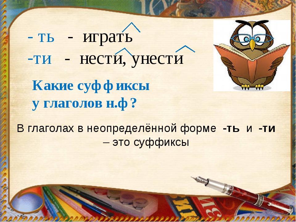 В глаголах в неопределённой форме -ть и -ти – это суффиксы - ть - играть ти -...