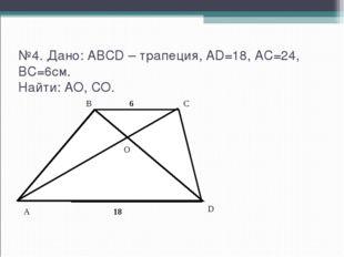 №4. Дано: ABCD – трапеция, AD=18, AC=24, BC=6см. Найти: AO, CO. A D C B O 18 6