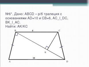 №6*. Дано: ABCD – р/б трапеция с основаниями AD=10 и CB=6, AC_I_DC, BK_I_AC.