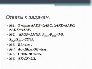 Ответы к задачам. №1. 3 пары: ∆ADE~∆ABC, ∆AKE~∆AFC, ∆ADK~∆ABF. №2. ∆RQP~∆MNP,