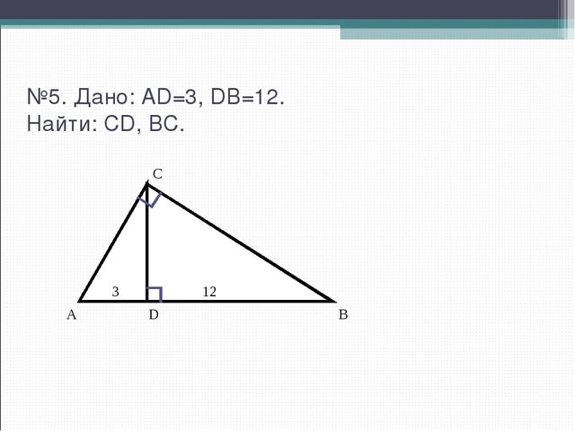 №5. Дано: AD=3, DB=12. Найти: CD, BC. C A 3 D 12 B
