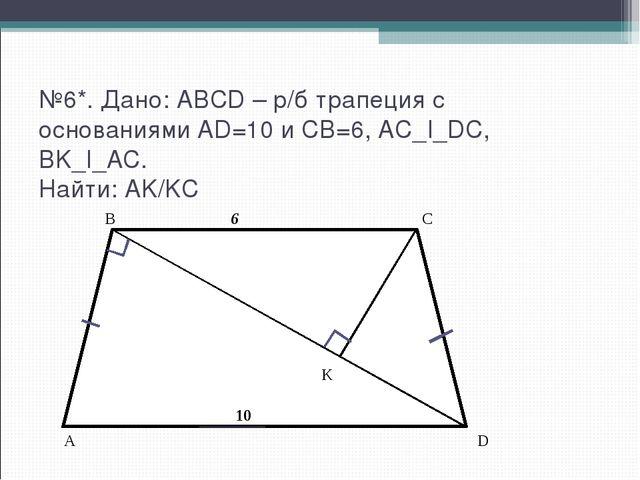 №6*. Дано: ABCD – р/б трапеция с основаниями AD=10 и CB=6, AC_I_DC, BK_I_AC....