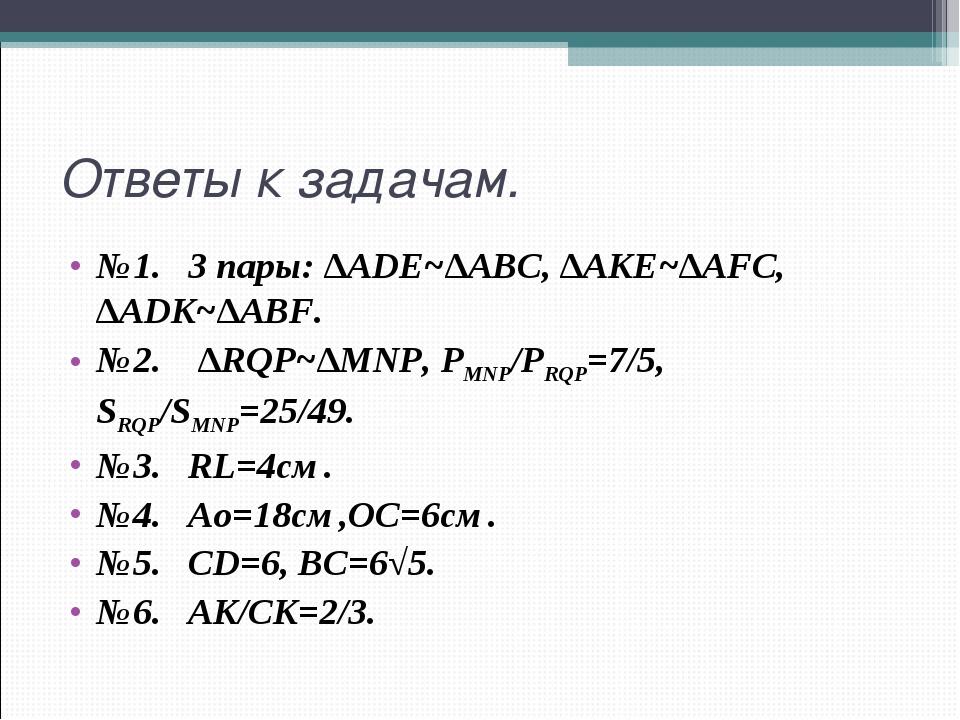 Ответы к задачам. №1. 3 пары: ∆ADE~∆ABC, ∆AKE~∆AFC, ∆ADK~∆ABF. №2. ∆RQP~∆MNP,...