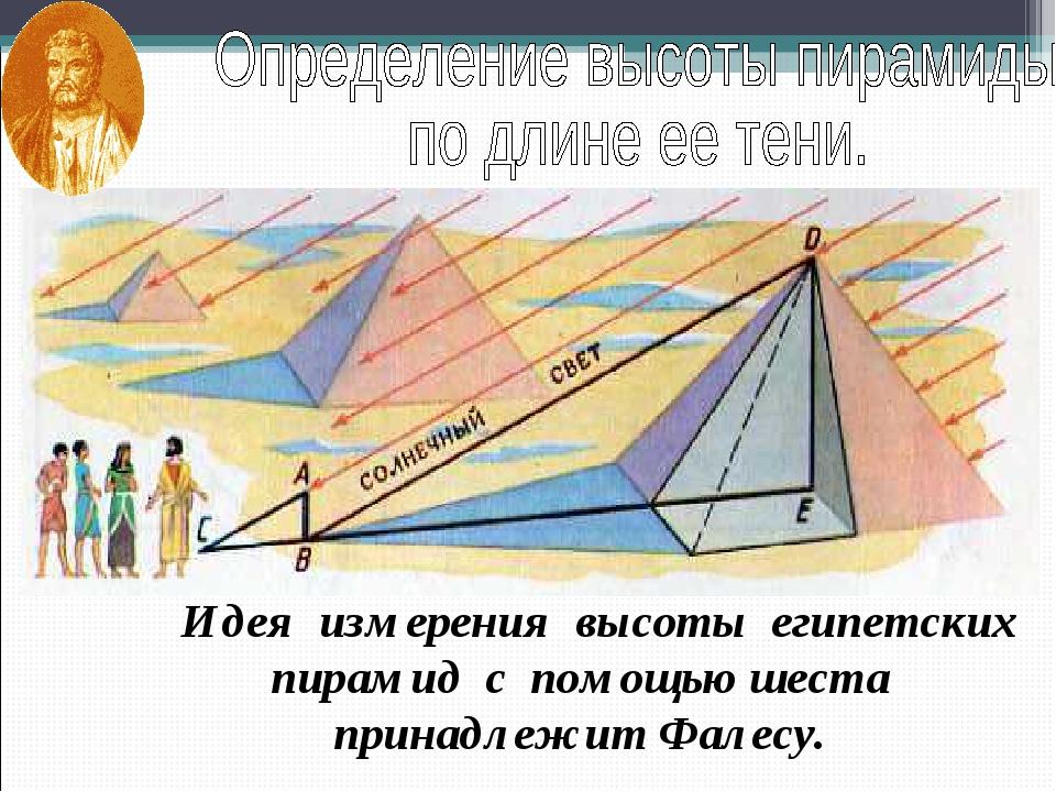 Идея измерения высоты египетских пирамид с помощью шеста принадлежит Фалесу.