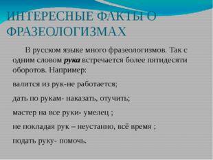 ИНТЕРЕСНЫЕ ФАКТЫ О ФРАЗЕОЛОГИЗМАХ В русском языке много фразеологизмов. Так с