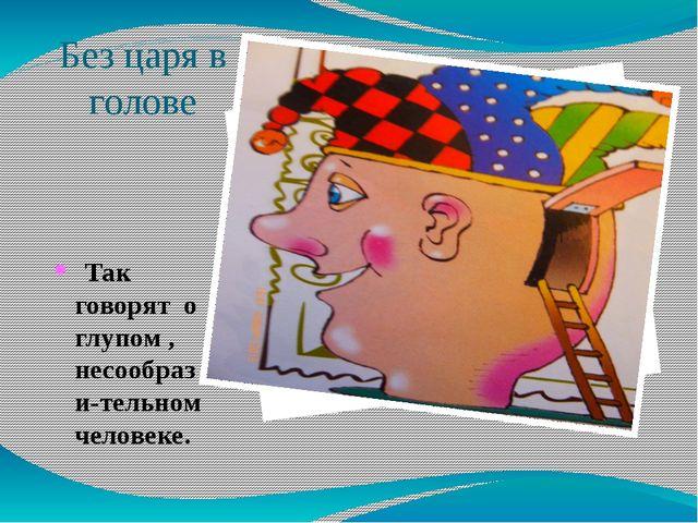 Без царя в голове Так говорят о глупом , несообрази-тельном человеке.