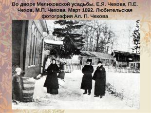 Во дворе Мелиховской усадьбы. Е.Я. Чехова, П.Е. Чехов, М.П. Чехова. Март 1892