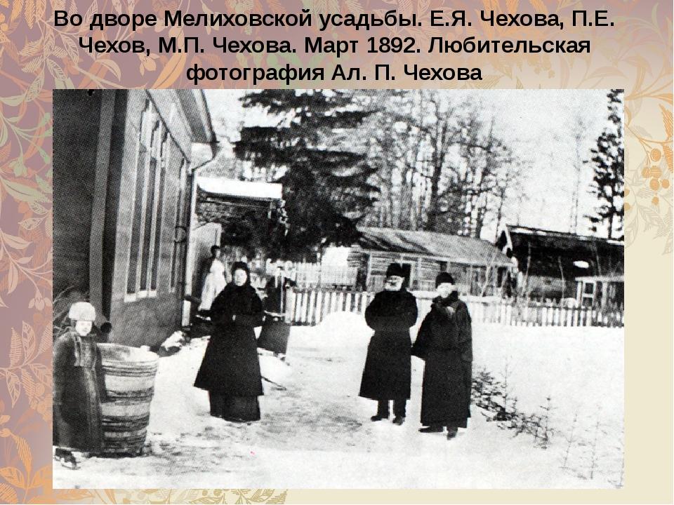 Во дворе Мелиховской усадьбы. Е.Я. Чехова, П.Е. Чехов, М.П. Чехова. Март 1892...