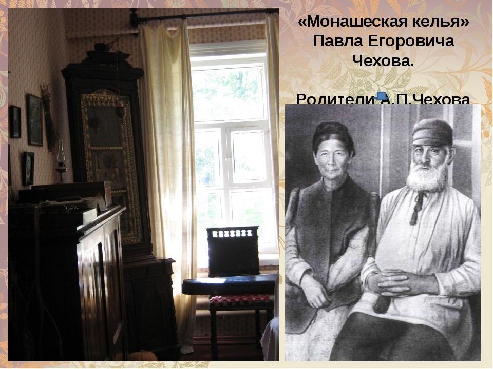 «Монашеская келья» Павла Егоровича Чехова. Родители А.П.Чехова