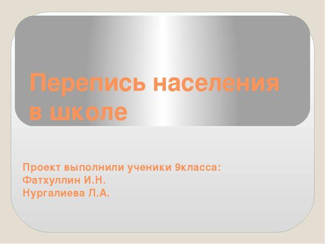Перепись населения в школе Проект выполнили ученики 9класса: Фатхуллин И.Н. Н...