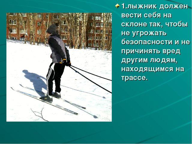 1.лыжник должен вести себя на склоне так, чтобы не угрожать безопасности и не...
