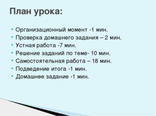 Организационный момент -1 мин. Проверка домашнего задания – 2 мин. Устная раб