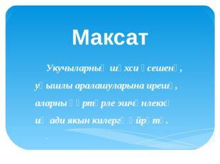 Максат Укучыларның шәхси үсешенә, уңышлы аралашуларына ирешү, аларны һәртөрле