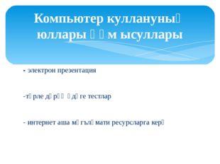 - электрон презентация -төрле дәрәҗәдәге тестлар - интернет аша мәгълүмати ре