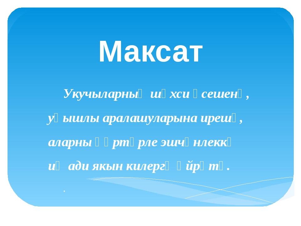 Максат Укучыларның шәхси үсешенә, уңышлы аралашуларына ирешү, аларны һәртөрле...