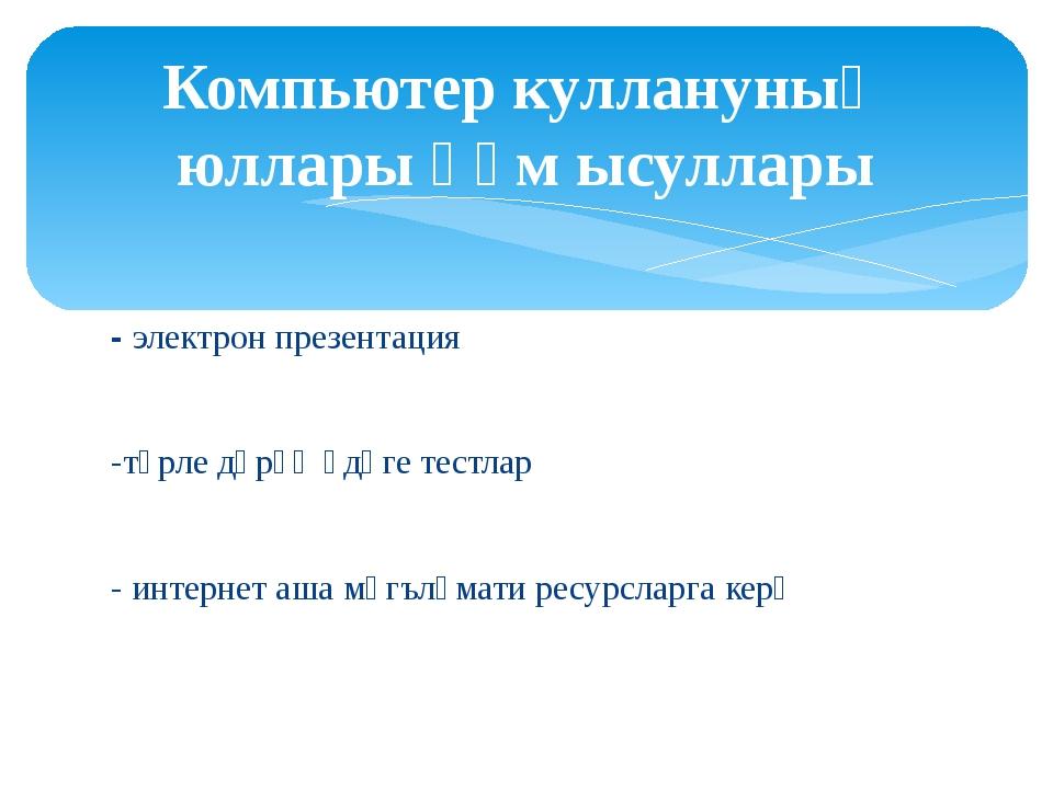 - электрон презентация -төрле дәрәҗәдәге тестлар - интернет аша мәгълүмати ре...