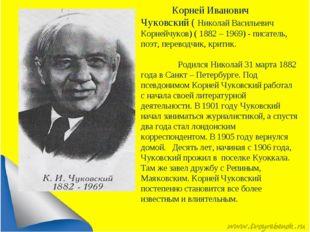 Корней Иванович Чуковский ( Николай Васильевич Корнейчуков) ( 1882 – 1969) -
