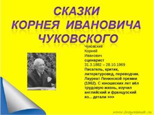 Чуковский Корней Иванович сценарист 31.3.1882 – 28.10.1969 Писатель, критик,