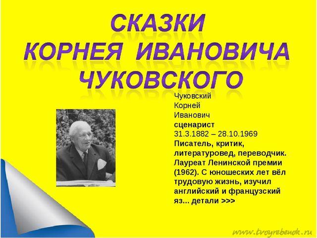 Чуковский Корней Иванович сценарист 31.3.1882 – 28.10.1969 Писатель, критик,...