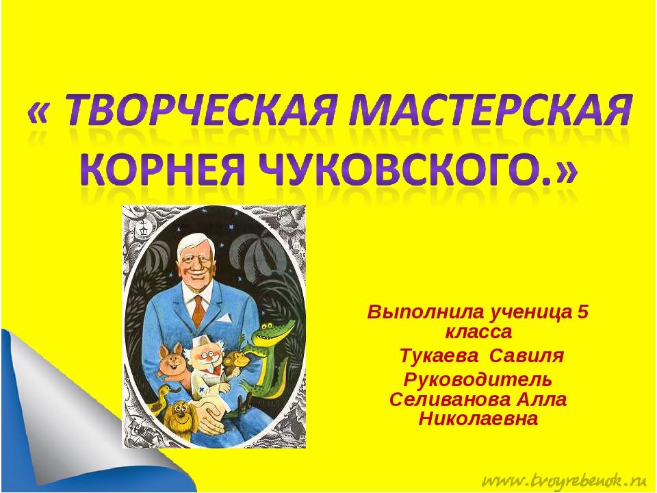 Выполнила ученица 5 класса Тукаева Савиля Руководитель Селиванова Алла Н...