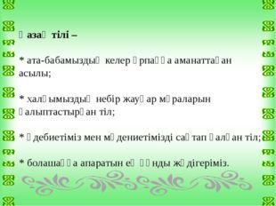 Қазақ тілі – * ата-бабамыздың келер ұрпаққа аманаттаған асылы; * халқымыздың