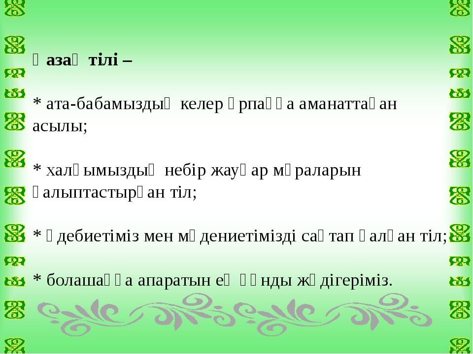 Қазақ тілі – * ата-бабамыздың келер ұрпаққа аманаттаған асылы; * халқымыздың...