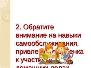 2. Обратите внимание на навыки самообслуживания, привлекайте ребенка к участи