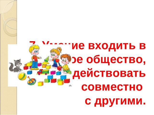 7. Умение входить в детское общество, действовать совместно с другими.