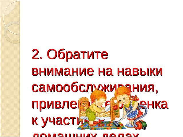 2. Обратите внимание на навыки самообслуживания, привлекайте ребенка к участи...