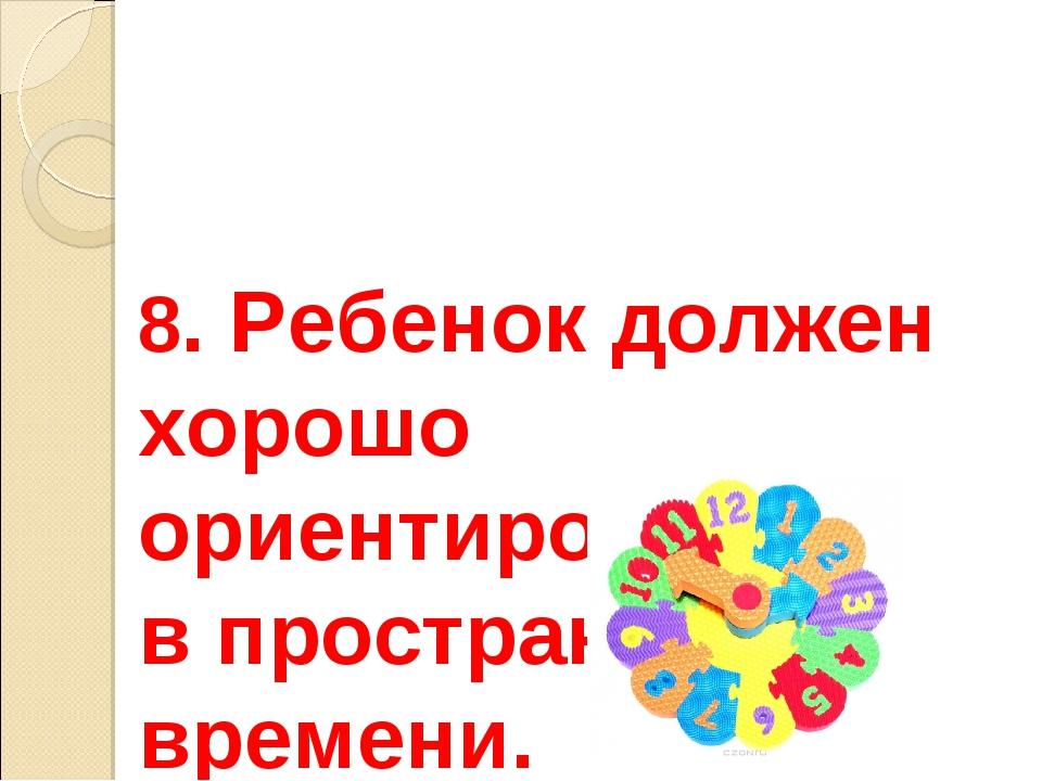 8. Ребенок должен хорошо ориентироваться в пространстве и времени.