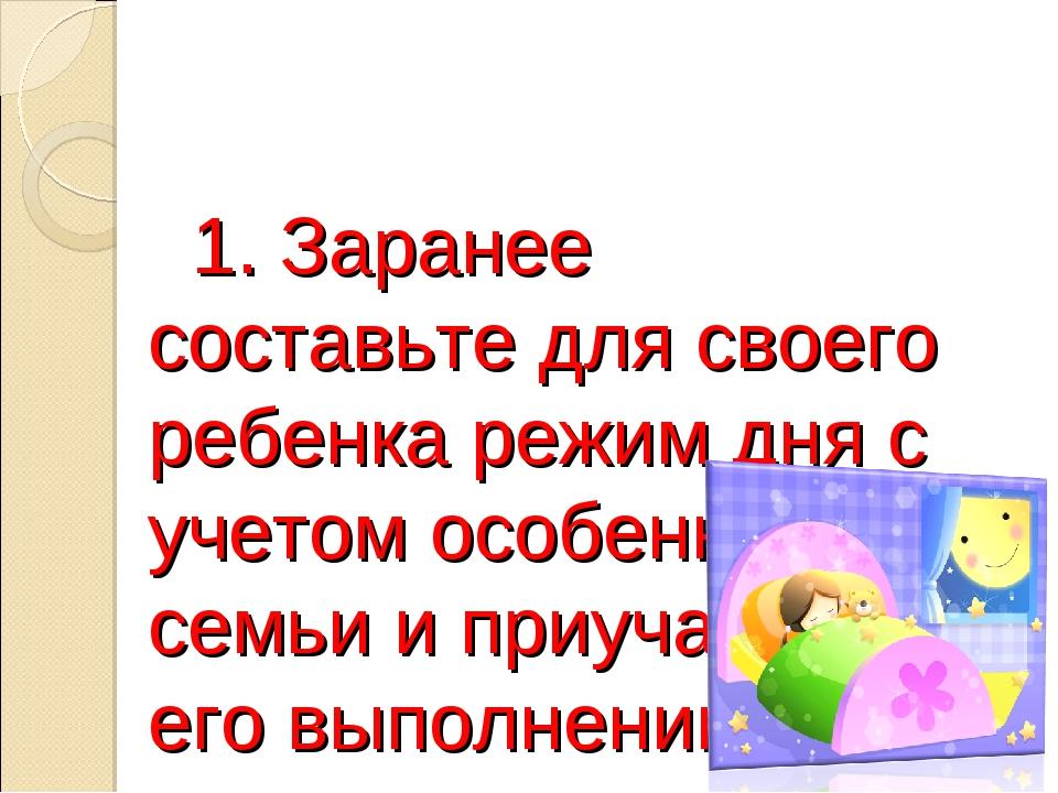 1. Заранее составьте для своего ребенка режим дня с учетом особенностей семь...