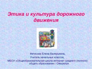 Этика и культура дорожного движения Фетисова Елена Валерьевна, Учитель началь
