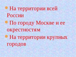На территории всей России По городу Москве и ее окрестностям На территории кр