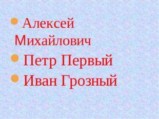 Алексей Михайлович Петр Первый Иван Грозный
