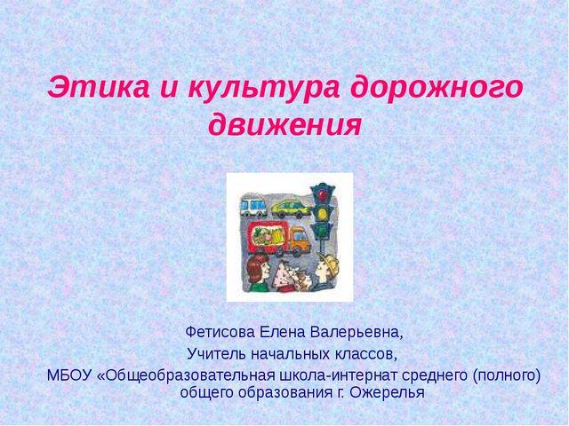 Этика и культура дорожного движения Фетисова Елена Валерьевна, Учитель началь...