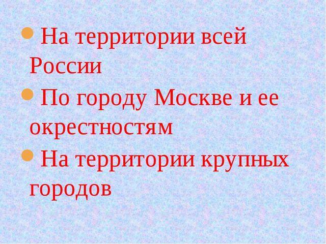 На территории всей России По городу Москве и ее окрестностям На территории кр...