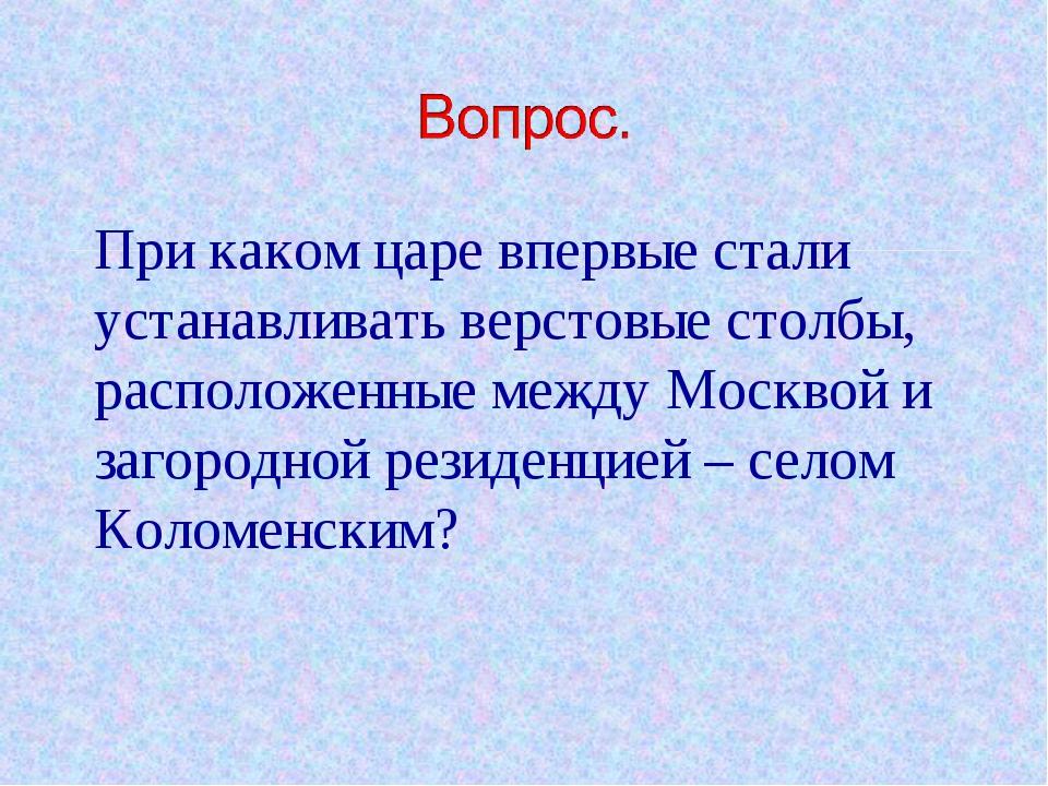 При каком царе впервые стали устанавливать верстовые столбы, расположенные м...