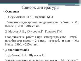 Список литературы Основная 1. Неумывакин Ю.К., Перский М.И. Земельно-кадастро
